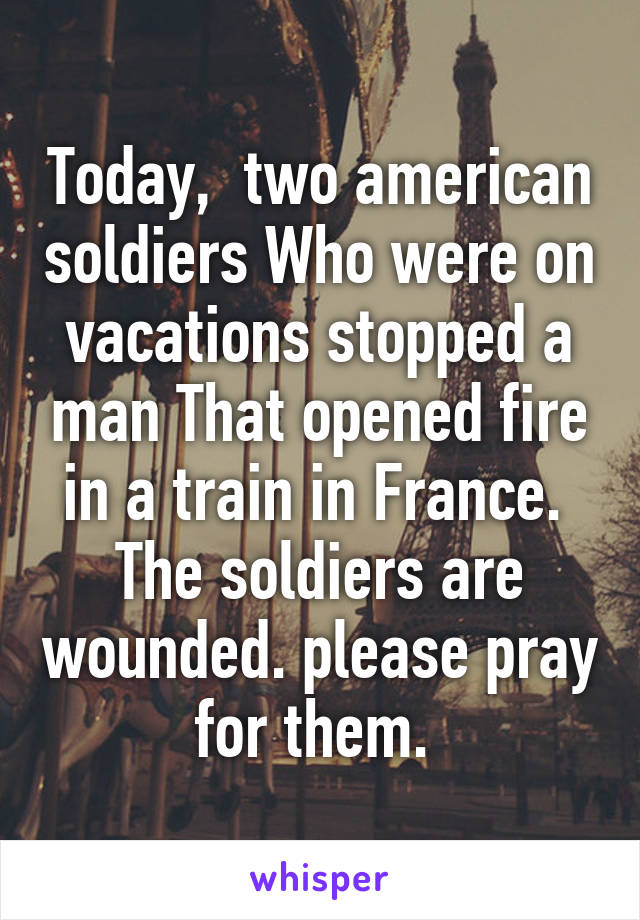 Today,  two american soldiers Who were on vacations stopped a man That opened fire in a train in France.  The soldiers are wounded. please pray for them.