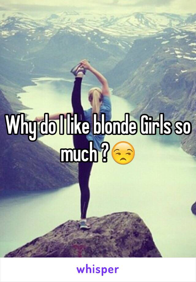 Why do I like blonde Girls so much ?😒