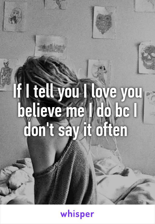 If I tell you I love you believe me I do bc I don't say it often