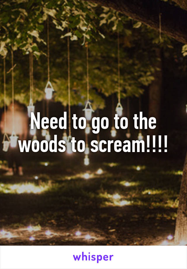 Need to go to the woods to scream!!!!