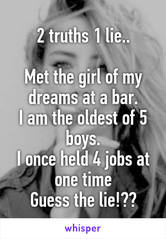 2 truths 1 lie..  Met the girl of my dreams at a bar. I am the oldest of 5 boys. I once held 4 jobs at one time Guess the lie!??