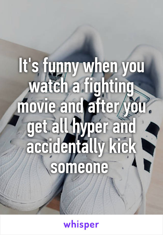 It's funny when you watch a fighting movie and after you get all hyper and accidentally kick someone