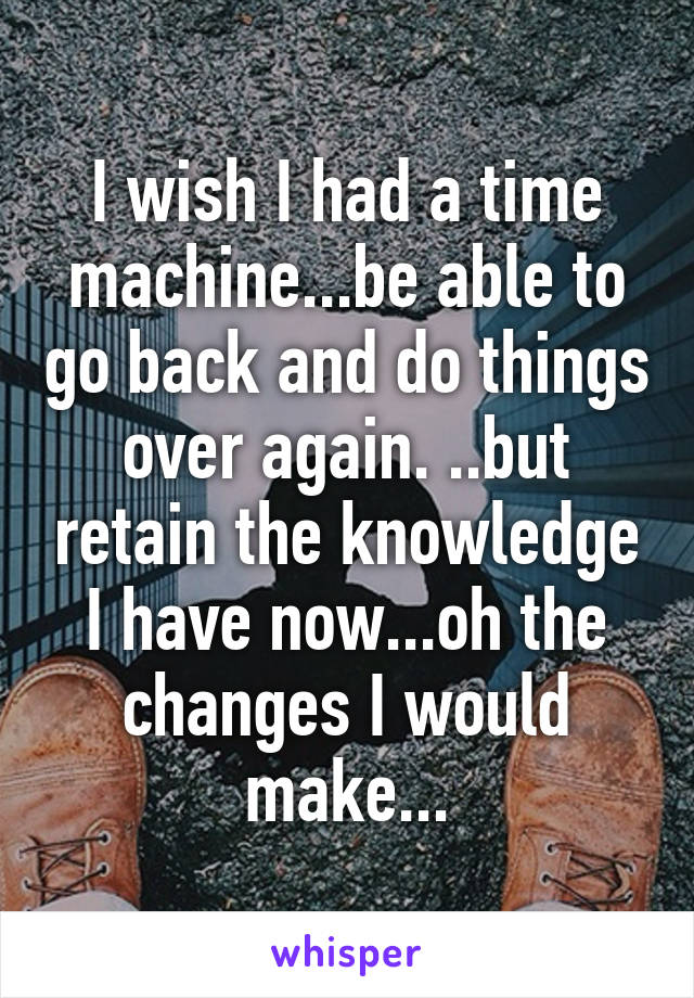 I wish I had a time machine...be able to go back and do things over again. ..but retain the knowledge I have now...oh the changes I would make...
