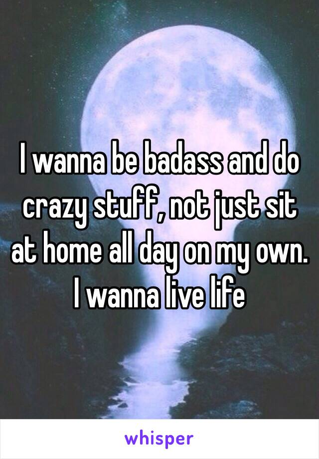 I wanna be badass and do crazy stuff, not just sit at home all day on my own.  I wanna live life