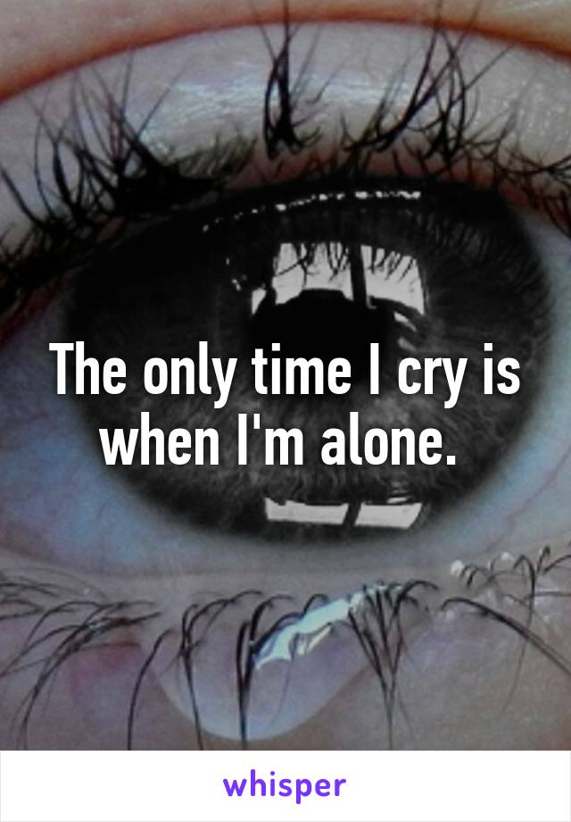 The only time I cry is when I'm alone.