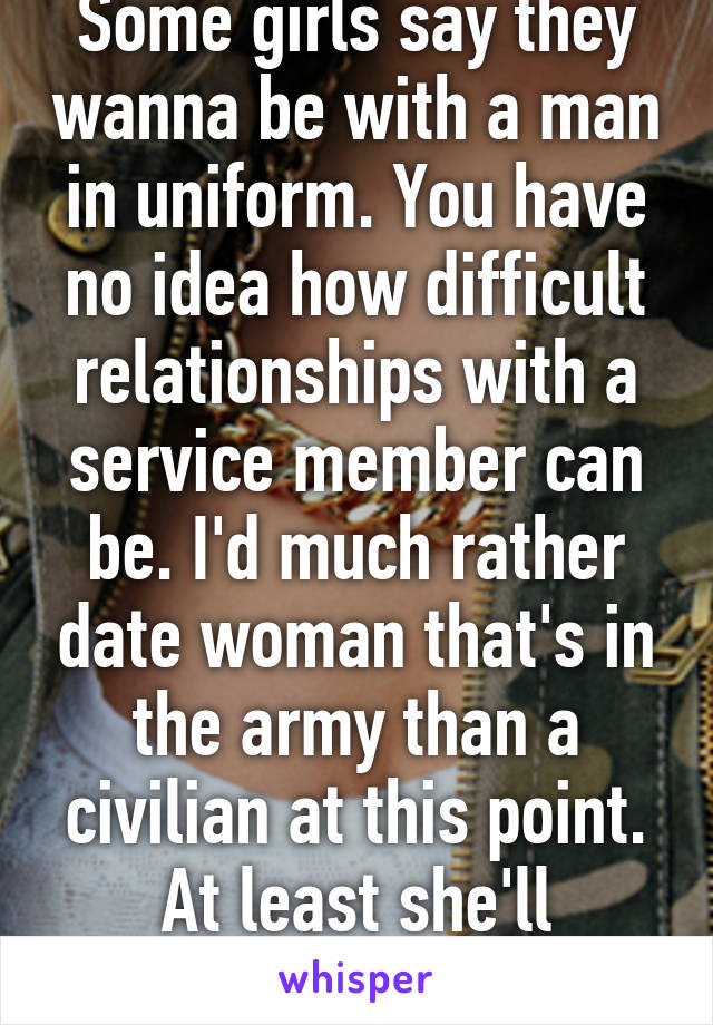 Some girls say they wanna be with a man in uniform. You have no idea how difficult relationships with a service member can be. I'd much rather date woman that's in the army than a civilian at this point. At least she'll understand.