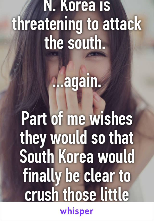 N. Korea is threatening to attack the south.   ...again.  Part of me wishes they would so that South Korea would finally be clear to crush those little fuckers...