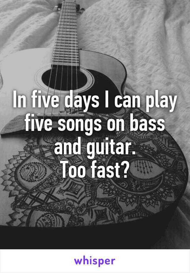 In five days I can play five songs on bass and guitar. Too fast?