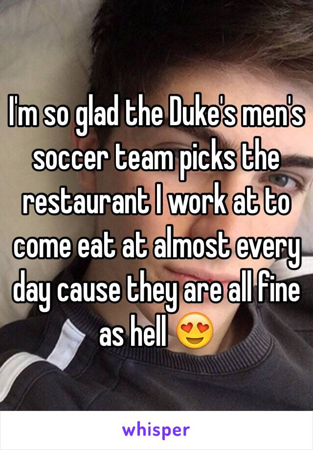 I'm so glad the Duke's men's soccer team picks the restaurant I work at to come eat at almost every day cause they are all fine as hell 😍