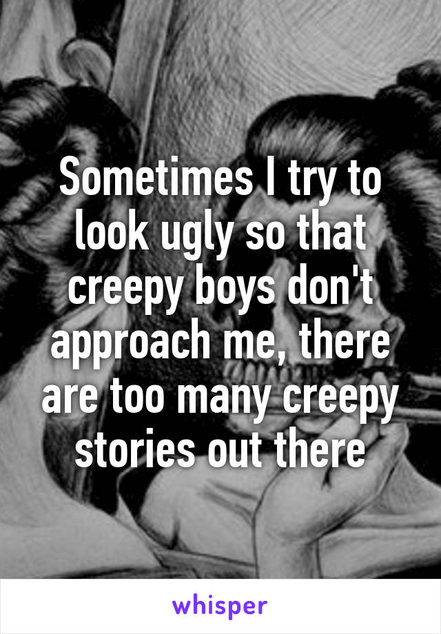 Sometimes I try to look ugly so that creepy boys don't approach me, there are too many creepy stories out there
