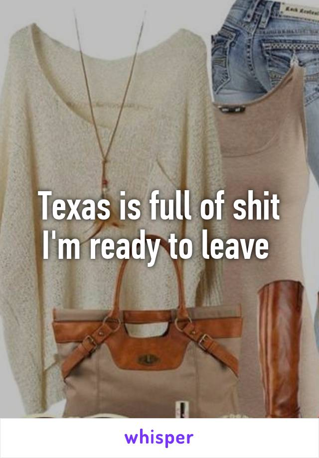 Texas is full of shit I'm ready to leave
