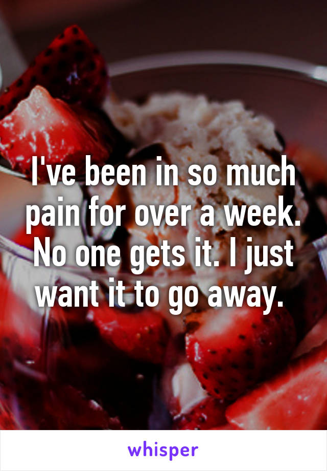 I've been in so much pain for over a week. No one gets it. I just want it to go away.