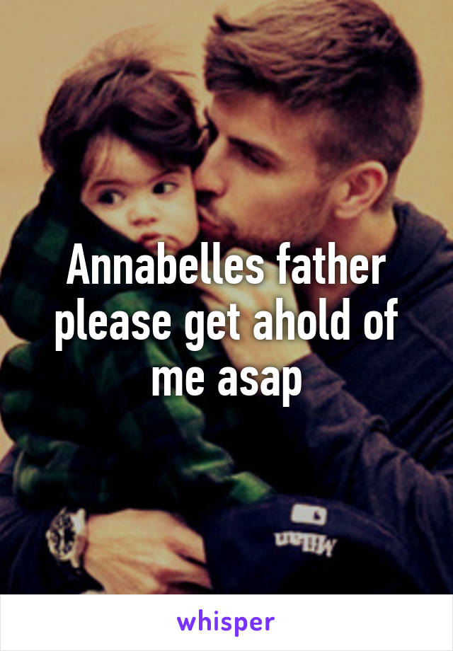Annabelles father please get ahold of me asap