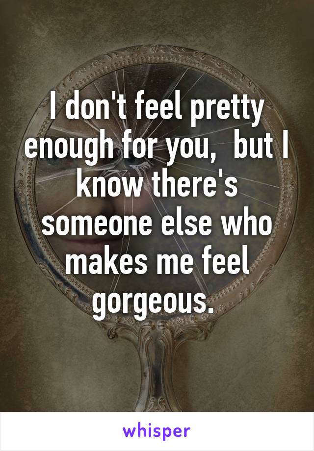 I don't feel pretty enough for you,  but I know there's someone else who makes me feel gorgeous.