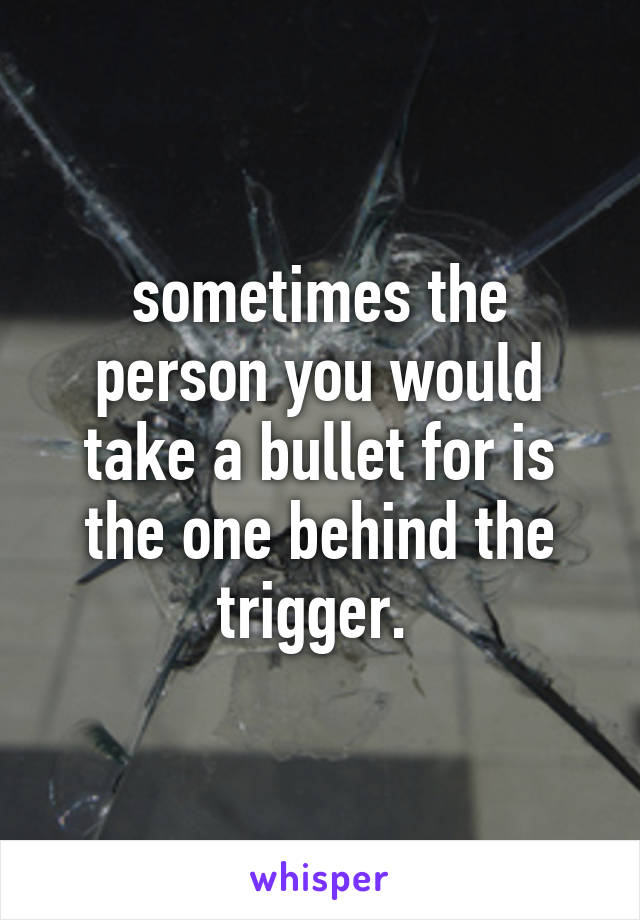 sometimes the person you would take a bullet for is the one behind the trigger.