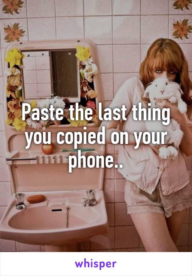 Paste the last thing you copied on your phone..
