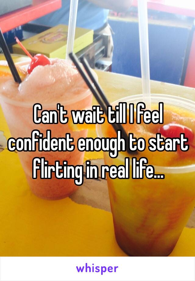 Can't wait till I feel confident enough to start flirting in real life...