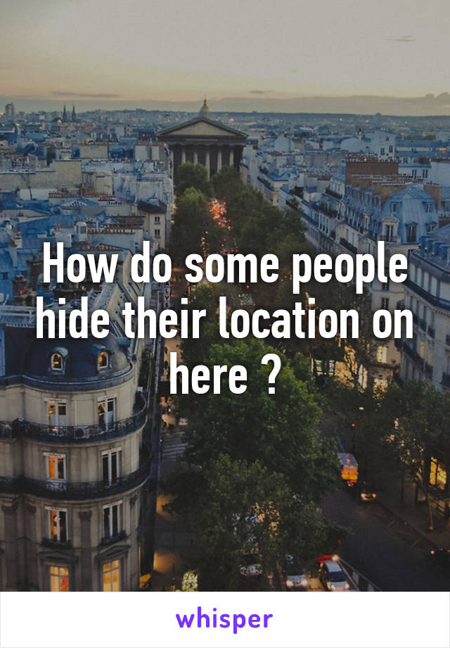 How do some people hide their location on here ?