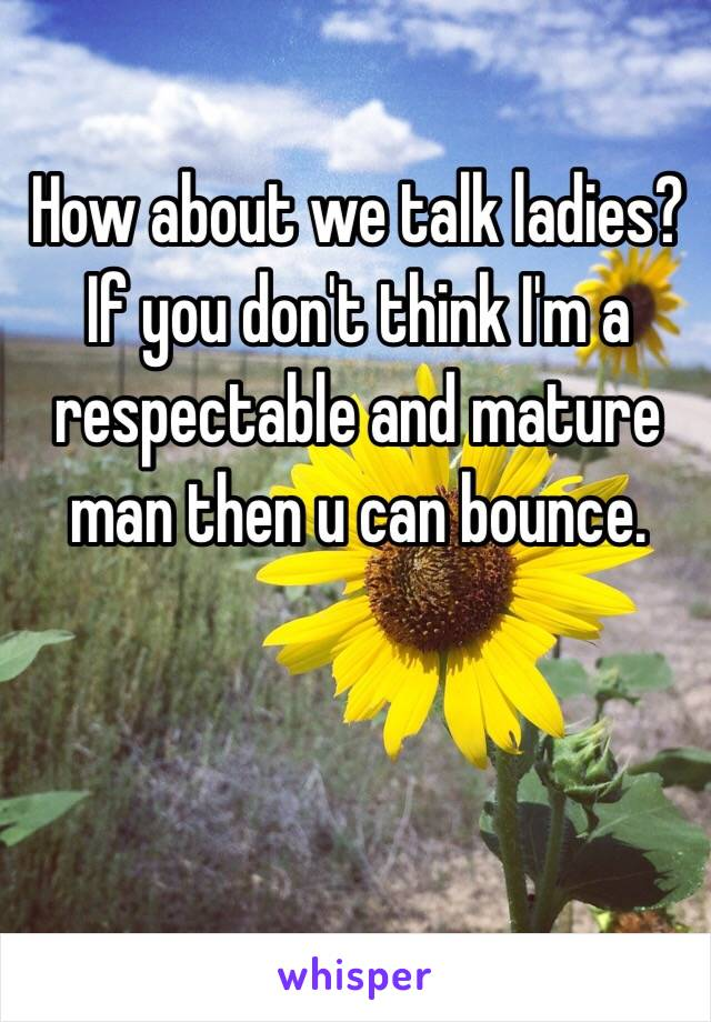 How about we talk ladies? If you don't think I'm a respectable and mature man then u can bounce.