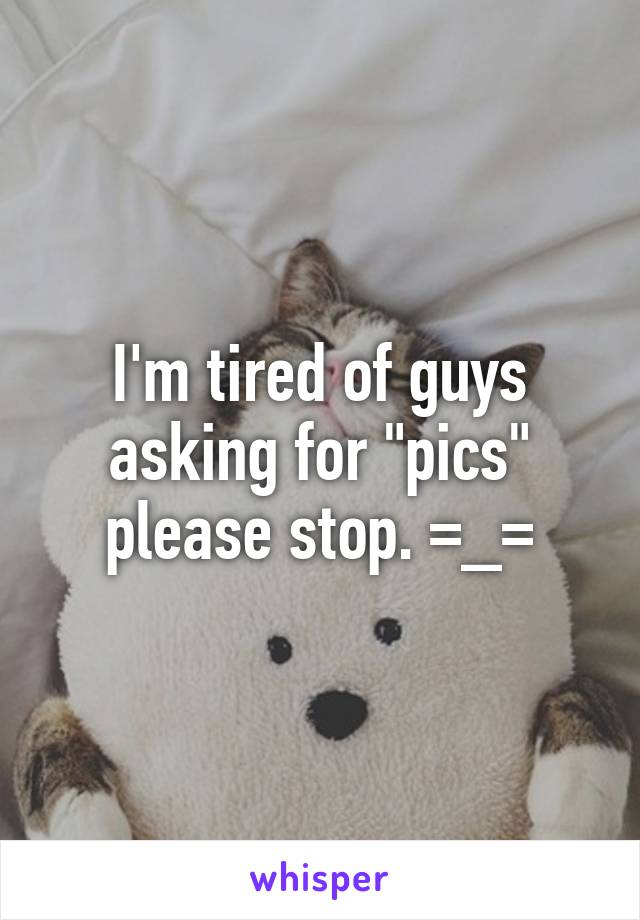 """I'm tired of guys asking for """"pics"""" please stop. =_="""