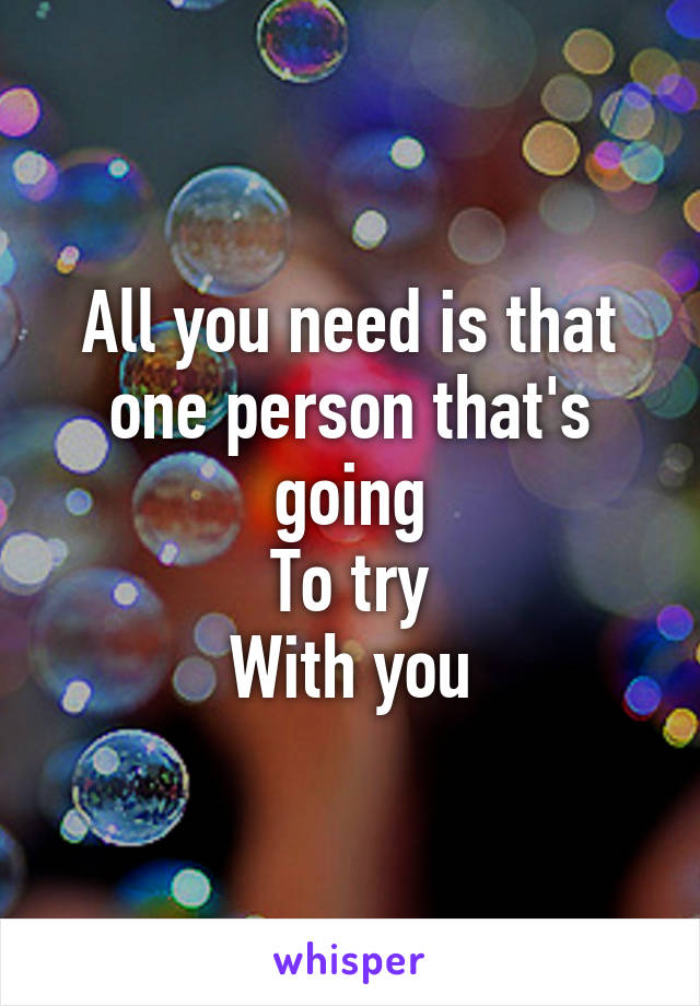 All you need is that one person that's going To try With you