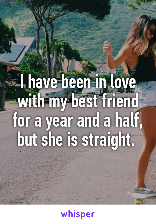 I have been in love with my best friend for a year and a half, but she is straight.