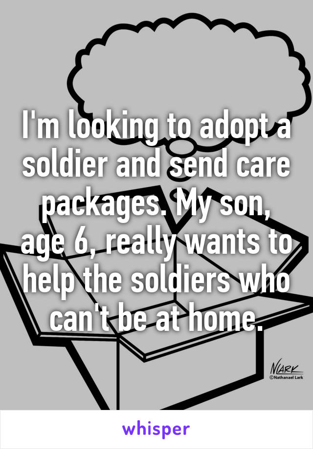 I'm looking to adopt a soldier and send care packages. My son, age 6, really wants to help the soldiers who can't be at home.