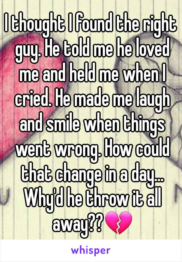 I thought I found the right guy. He told me he loved me and held me when I cried. He made me laugh and smile when things went wrong. How could that change in a day... Why'd he throw it all away??💔