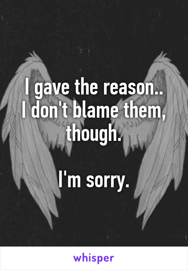 I gave the reason.. I don't blame them, though.  I'm sorry.