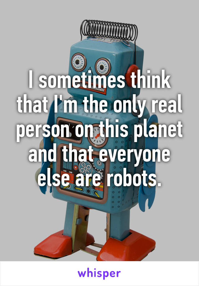 I sometimes think that I'm the only real person on this planet and that everyone else are robots.