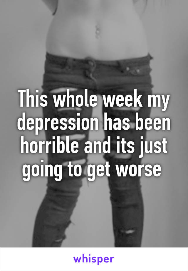 This whole week my depression has been horrible and its just going to get worse