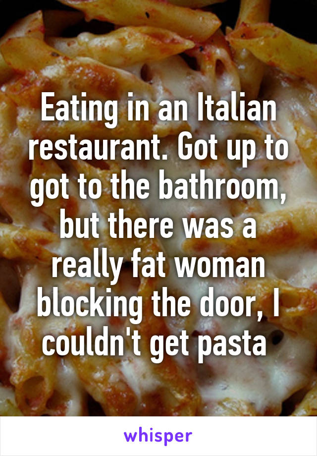 Eating in an Italian restaurant. Got up to got to the bathroom, but there was a really fat woman blocking the door, I couldn't get pasta