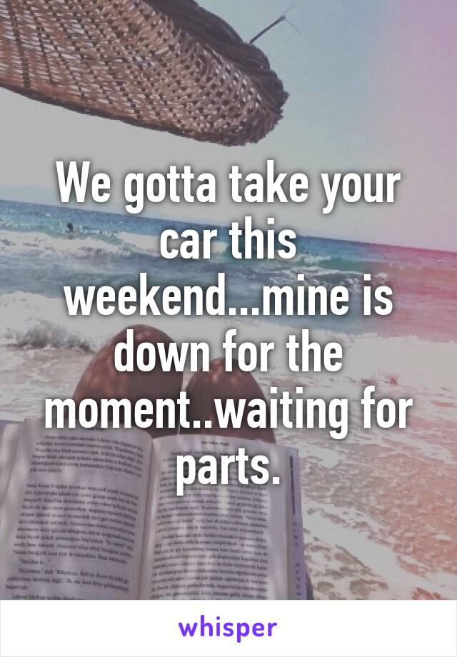 We gotta take your car this weekend...mine is down for the moment..waiting for parts.