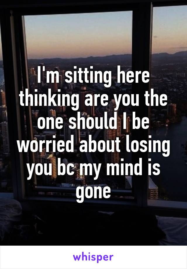 I'm sitting here thinking are you the one should I be worried about losing you bc my mind is gone