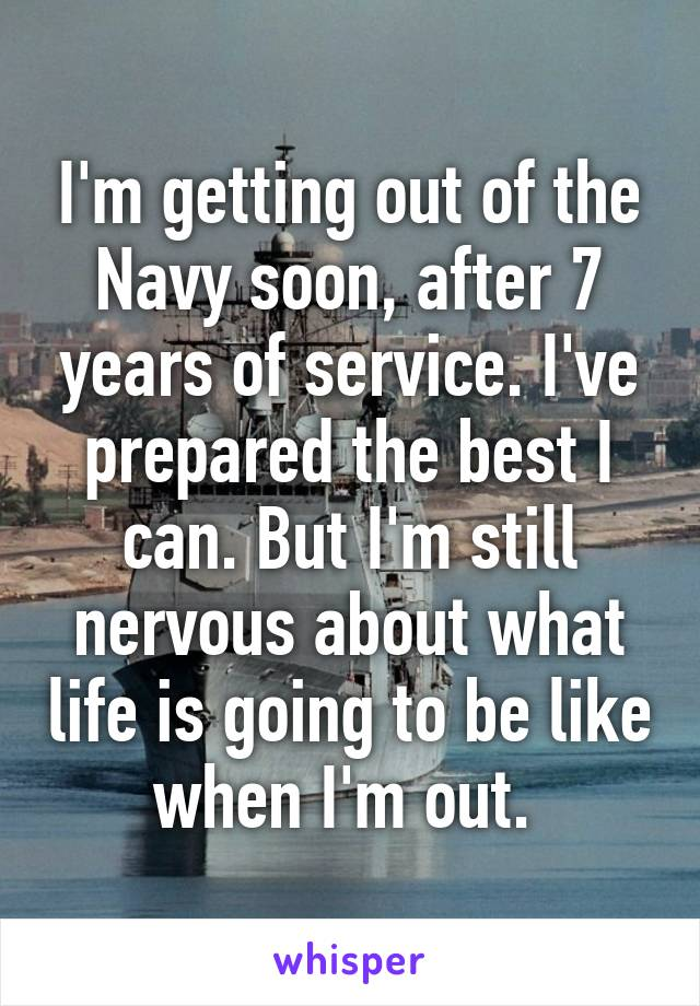 I'm getting out of the Navy soon, after 7 years of service. I've prepared the best I can. But I'm still nervous about what life is going to be like when I'm out.