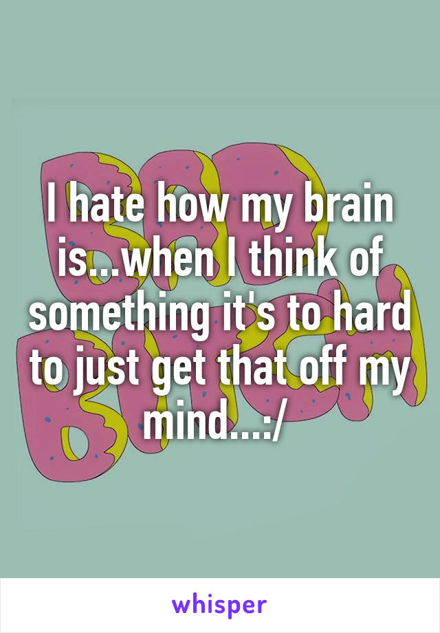 I hate how my brain is...when I think of something it's to hard to just get that off my mind...:/