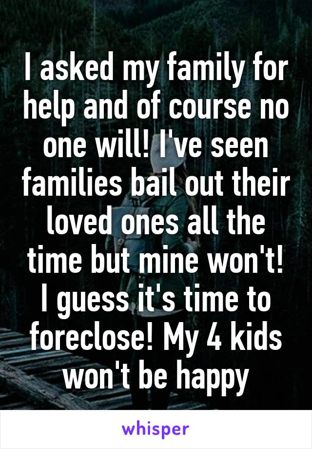 I asked my family for help and of course no one will! I've seen families bail out their loved ones all the time but mine won't! I guess it's time to foreclose! My 4 kids won't be happy