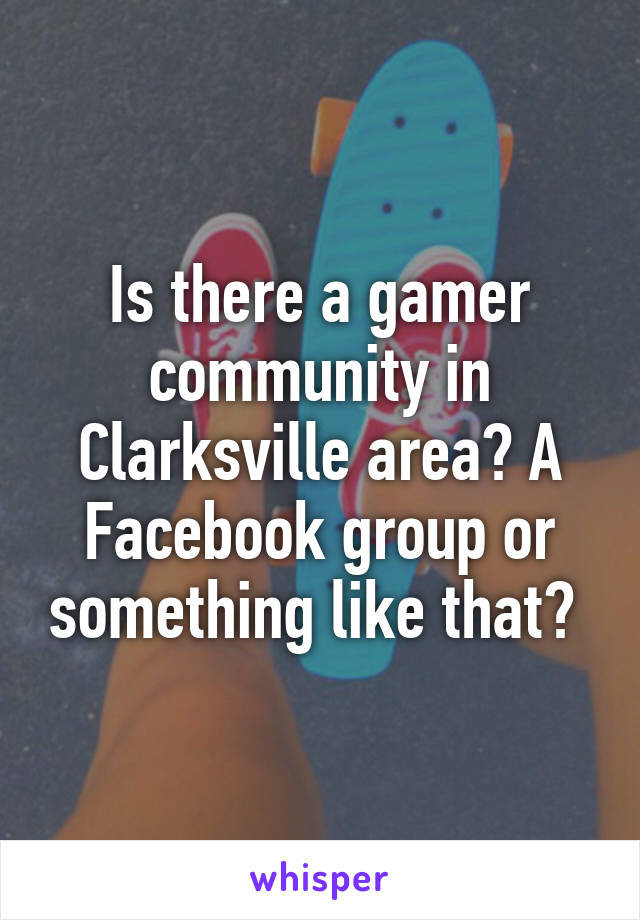 Is there a gamer community in Clarksville area? A Facebook group or something like that?
