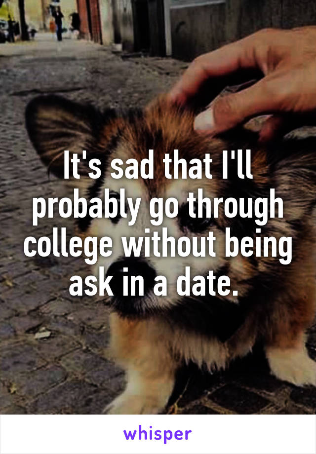 It's sad that I'll probably go through college without being ask in a date.