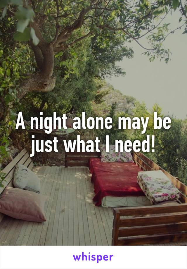 A night alone may be just what I need!