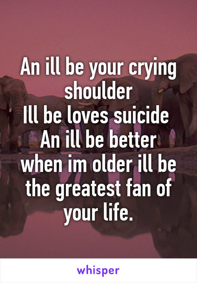 An ill be your crying shoulder Ill be loves suicide  An ill be better when im older ill be the greatest fan of your life.
