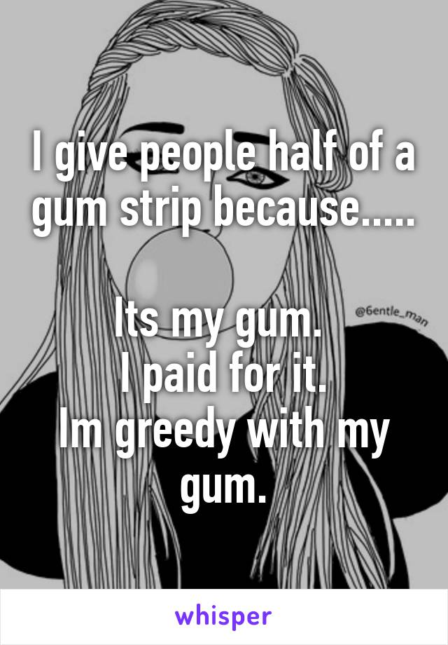 I give people half of a gum strip because.....  Its my gum.  I paid for it. Im greedy with my gum.