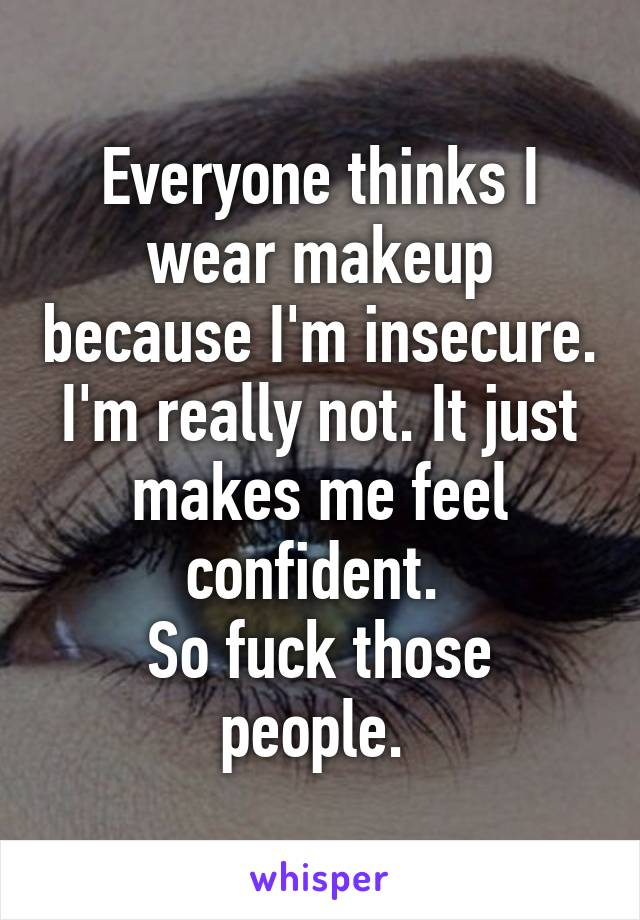 Everyone thinks I wear makeup because I'm insecure. I'm really not. It just makes me feel confident.  So fuck those people.