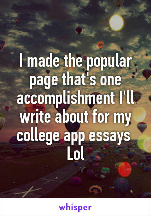 I made the popular page that's one accomplishment I'll write about for my college app essays  Lol