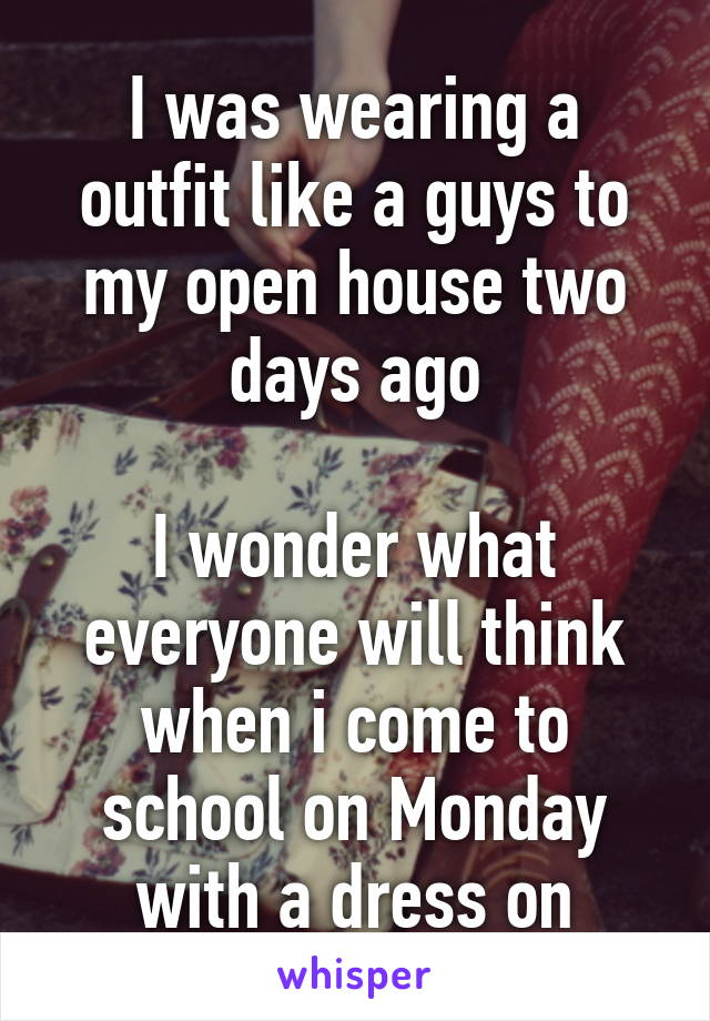 I was wearing a outfit like a guys to my open house two days ago  I wonder what everyone will think when i come to school on Monday with a dress on