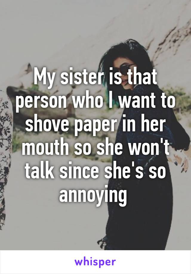My sister is that person who I want to shove paper in her mouth so she won't talk since she's so annoying