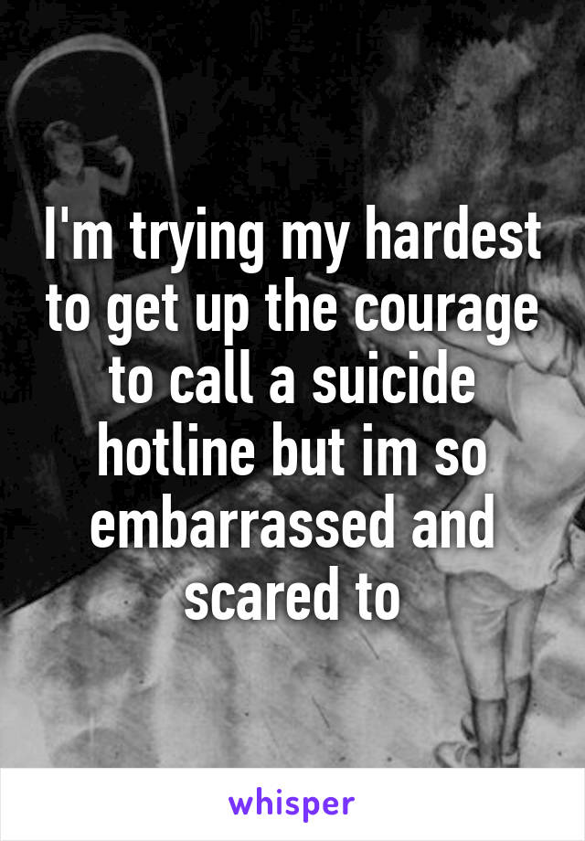 I'm trying my hardest to get up the courage to call a suicide hotline but im so embarrassed and scared to