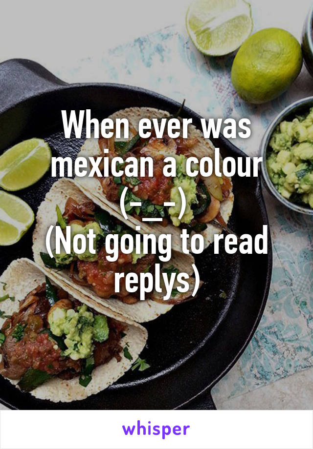 When ever was mexican a colour (-_-)  (Not going to read replys)