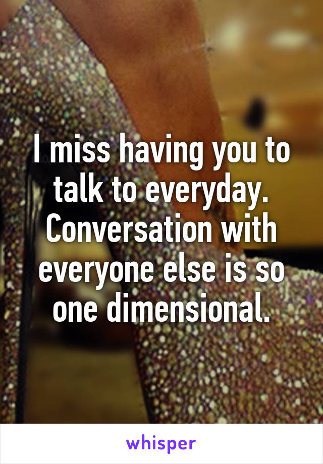 I miss having you to talk to everyday. Conversation with everyone else is so one dimensional.