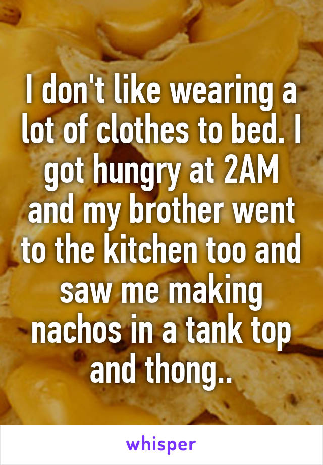 I don't like wearing a lot of clothes to bed. I got hungry at 2AM and my brother went to the kitchen too and saw me making nachos in a tank top and thong..